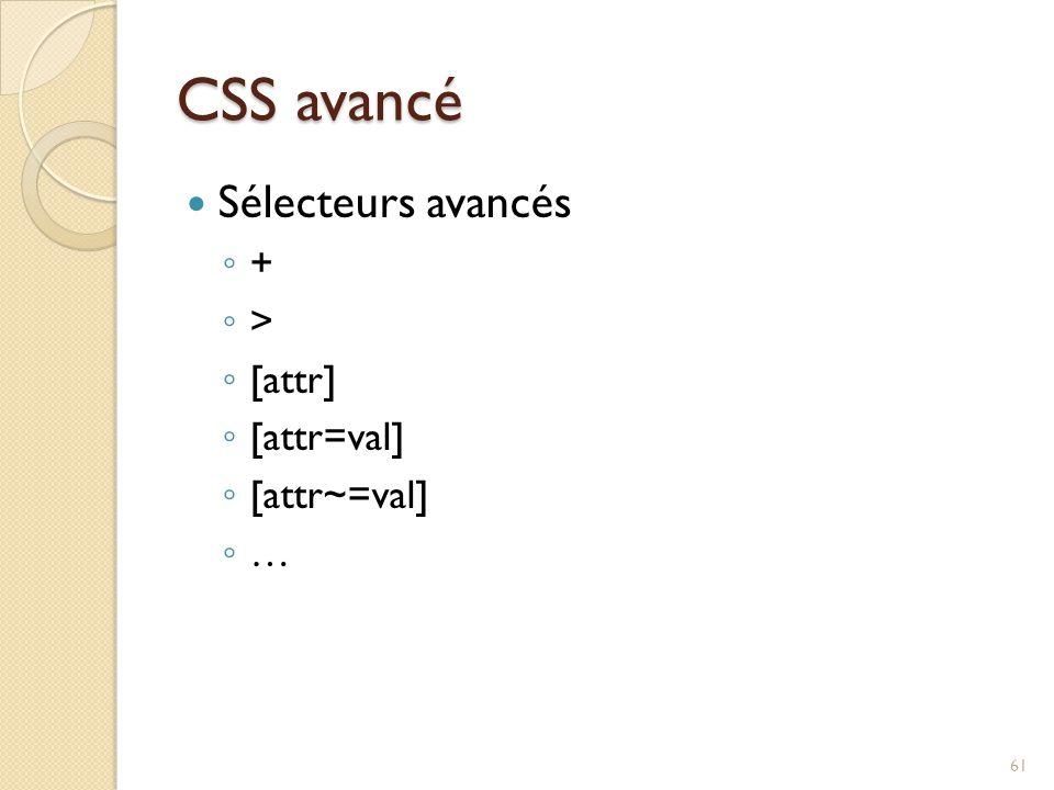 CSS avancé Sélecteurs avancés + > [attr] [attr=val] [attr~=val] …